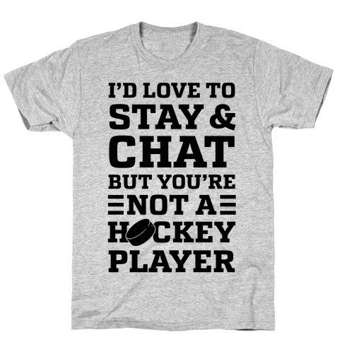 I'd Love To Stay And Chat But You're Not A Hockey Player T-Shirt