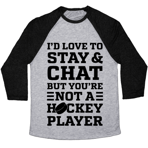 I'd Love To Stay And Chat But You're Not A Hockey Player Baseball Tee