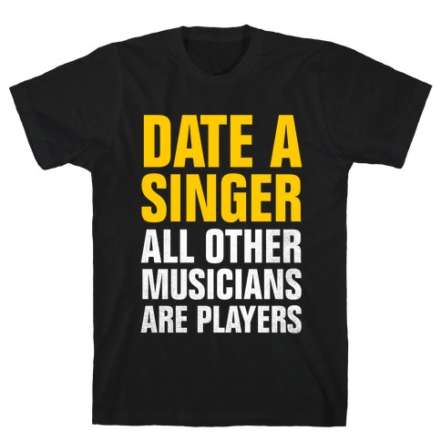 Date A Singer (All Other Musicians Are Players) T-Shirt