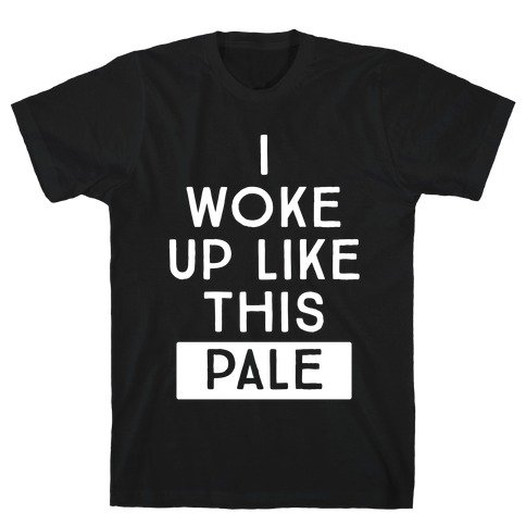 I Woke Up Like This: Pale T-Shirt