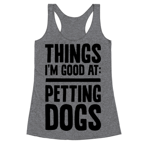 Things I'm Good At: Petting Dogs Racerback Tank Top