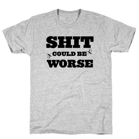 Shit Could Be Worse Mens T-Shirt