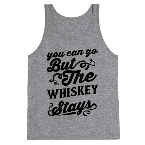 You Can Go But The Whiskey Stays Tank Top