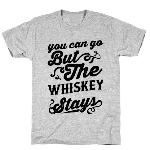 You Can Go But The Whiskey Stays T-Shirt