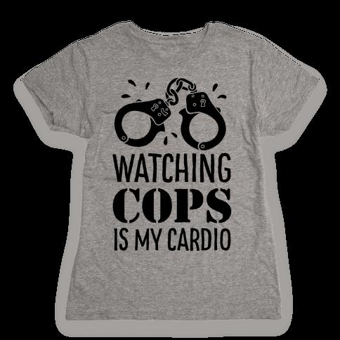 Watching COPS Is My Cardio Womens T-Shirt