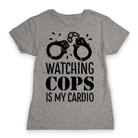 Watching COPS Is My Cardio Womens T-Shirt