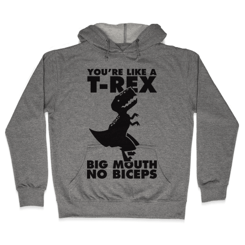 You're Like a T-Rex Big Mouth No Biceps Hooded Sweatshirt