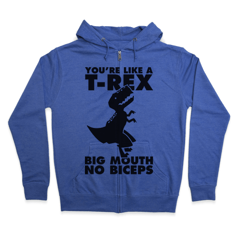 You're Like a T-Rex Big Mouth No Biceps Zip Hoodie