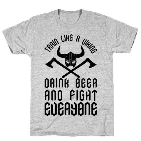 Train Like A Viking Drink Beer And Fight Everyone Mens/Unisex T-Shirt