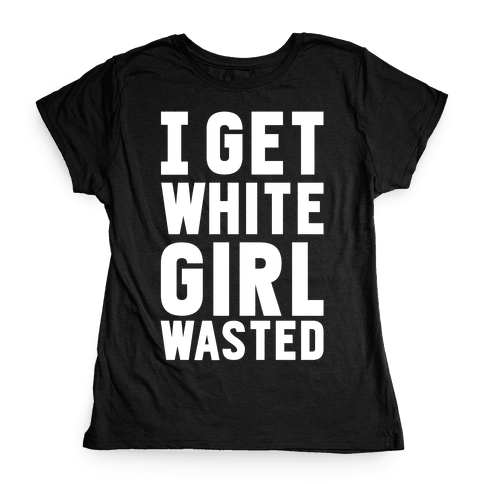 I Get White Girl Wasted Womens T-Shirt