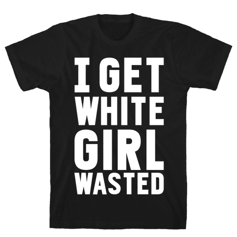 I Get White Girl Wasted Mens T-Shirt