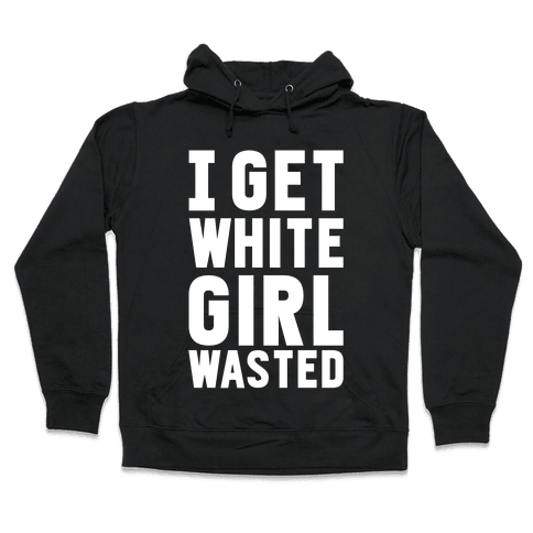 I Get White Girl Wasted Hooded Sweatshirt