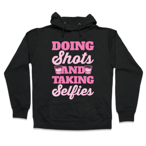 Doing Shots and Taking Selfies Hooded Sweatshirt