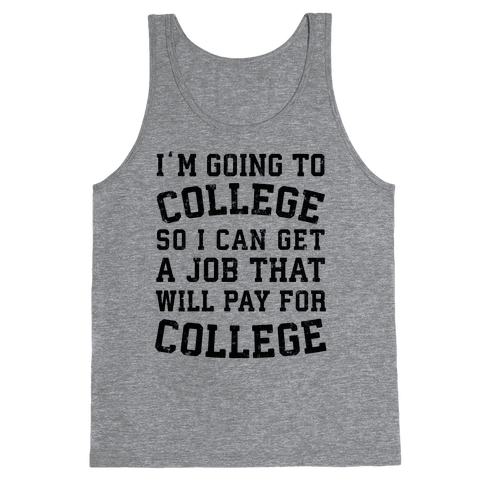 I'm Going To College To Find A Job That Will Pay For College Tank Top