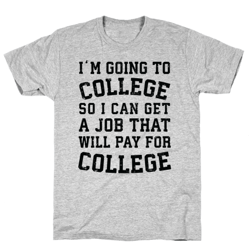 I'm Going To College To Find A Job That Will Pay For College