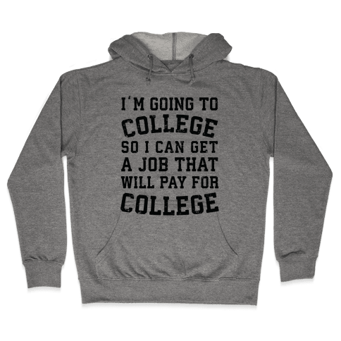 I'm Going To College To Find A Job That Will Pay For College Hooded Sweatshirt