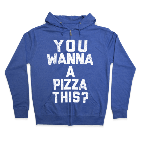 You Wanna Pizza This? Zip Hoodie