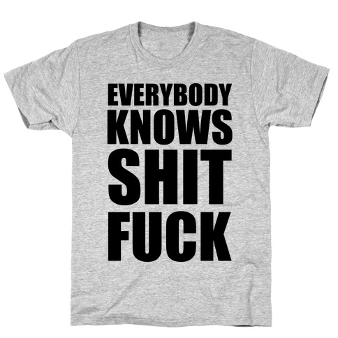 Everybody Knows Shit F*** T-Shirt