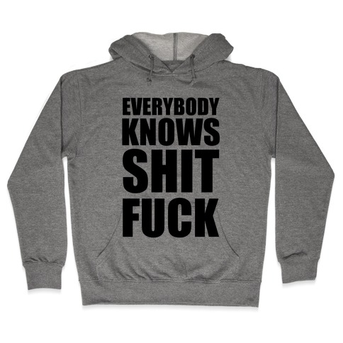 Everybody Knows Shit F*** Hooded Sweatshirt