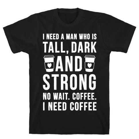 I Need A Man Who Is Tall, Dark, And Strong T-Shirt