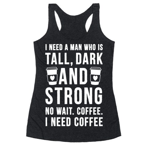 I Need A Man Who Is Tall, Dark, And Strong Racerback Tank Top