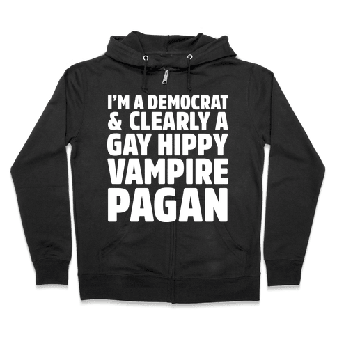 I'm a Democrat & Clearly a Gay Hippy Vampire Pagan Zip Hoodie