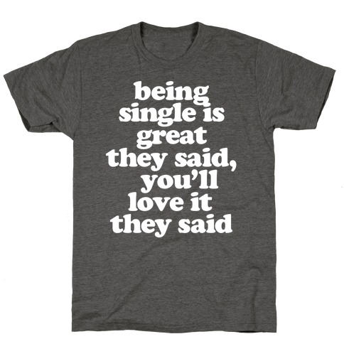 Being Single is Great, They Said T-Shirt
