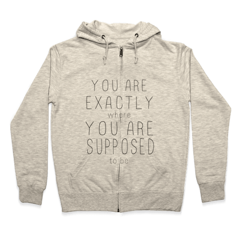 You Are Exactly Where You Are Supposed to Be Zip Hoodie