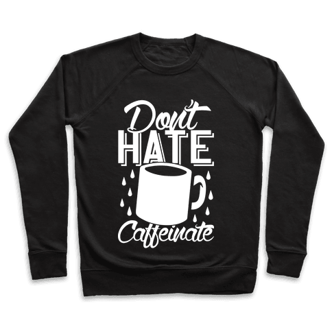 Don't Hate Caffeinate Pullover