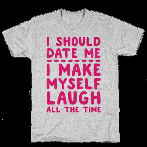 I Should Date Me- I Make Myself Laugh All the Time Mens T-Shirt