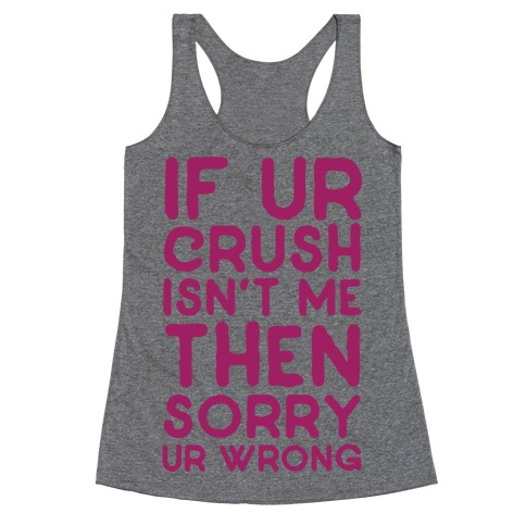 If Ur Crush Isn't Me Then Sorry Ur Wrong Racerback Tank Top