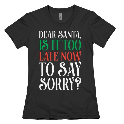 Dear Santa, Is It Too Late Now To Say Sorry? Womens T-Shirt