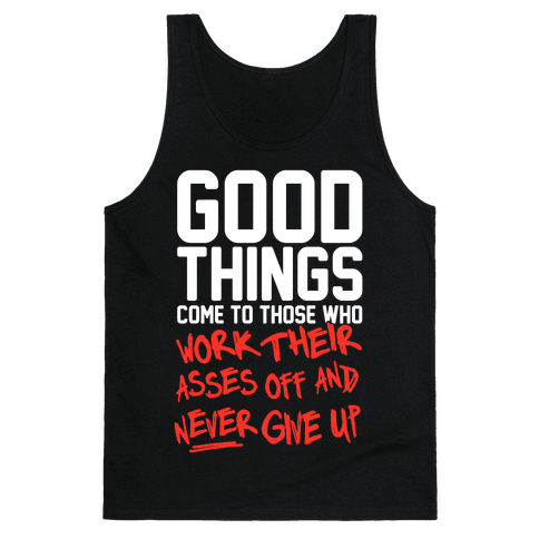Good Things Come To Those Who Work Their Asses Off And Never Give Up Tank Top