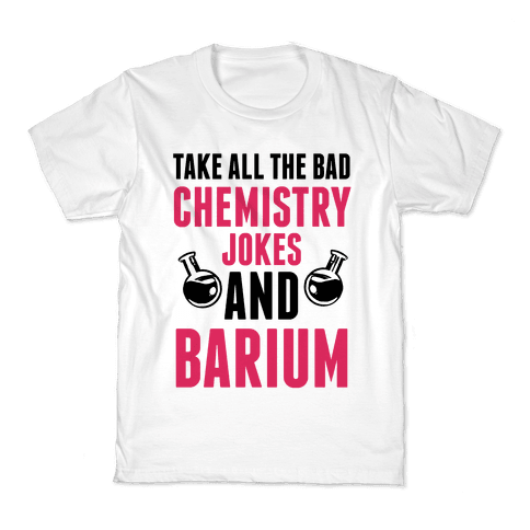 Take All The Bad Chemistry Jokes And Barium Kids T-Shirt