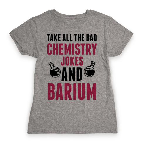 Take All The Bad Chemistry Jokes And Barium Womens T-Shirt