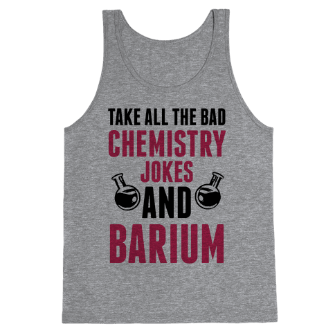 Take All The Bad Chemistry Jokes And Barium Tank Top