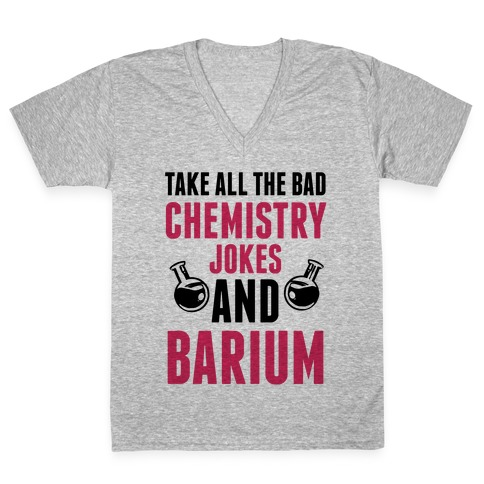 Take All The Bad Chemistry Jokes And Barium V-Neck Tee Shirt
