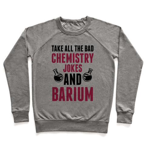 Take All The Bad Chemistry Jokes And Barium Pullover