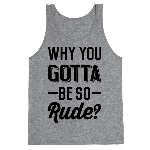 Why You Gotta Be So Rude? Tank Top
