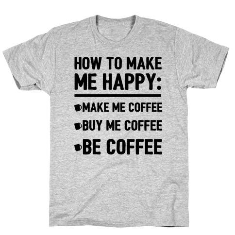 How To Make Me Happy: Make Me Coffee Mens T-Shirt