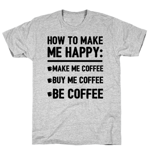 How to make me happy make me coffee tshirt human for How to get coffee out of shirt