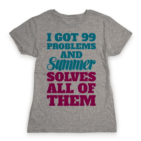 I Got 99 Problems and Summer Solves All of Them Womens T-Shirt