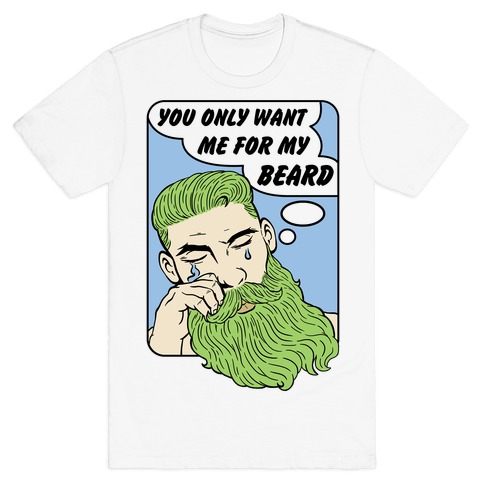 You Only Want Me For My Beard Mens T-Shirt