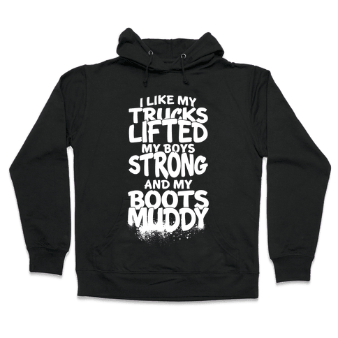 I Like My Trucks Lifted, My Boys Strong And My Boots Muddy Hooded Sweatshirt