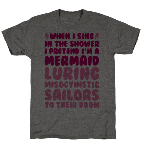 When I Sing In The Shower I Pretend I'm A Mermaid Mens T-Shirt