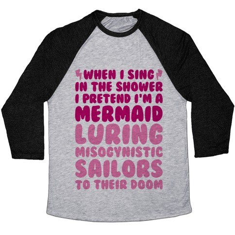 When I Sing In The Shower I Pretend I'm A Mermaid Baseball Tee