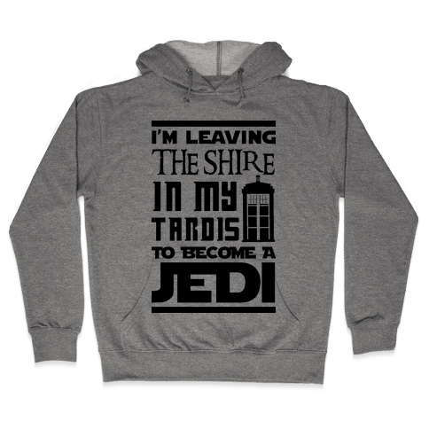 I'm Leaving the Shire In My Tardis to Become a Jedi Hooded Sweatshirt
