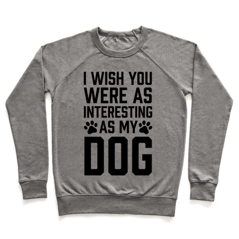 I Wish You Were As Interesting As My Dog Pullover