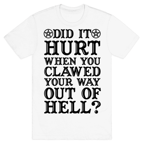 Did It Hurt When You Clawed Your Way Out Of Hell Mens T-Shirt