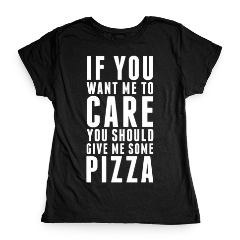 If You Want Me to Care You Should Give Me Some Pizza Womens T-Shirt